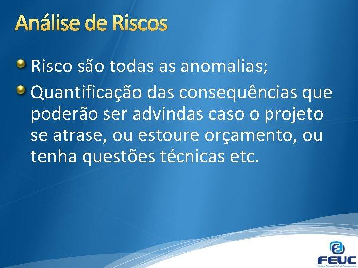 Análise de Riscos Risco são todas as anomalias; Quantificação das consequências que poderão ser