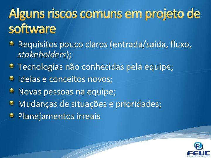 Alguns riscos comuns em projeto de software Requisitos pouco claros (entrada/saída, fluxo, stakeholders); Tecnologias