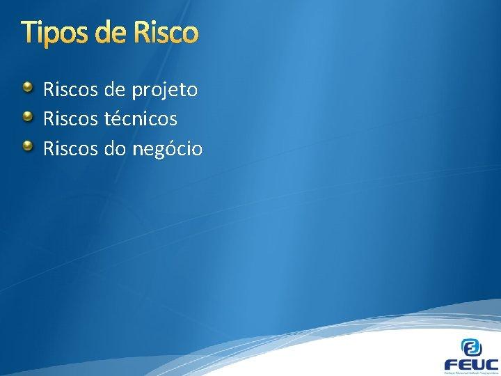Tipos de Riscos de projeto Riscos técnicos Riscos do negócio