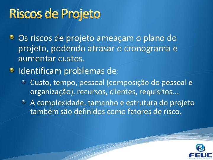 Riscos de Projeto Os riscos de projeto ameaçam o plano do projeto, podendo atrasar