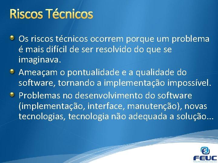 Riscos Técnicos Os riscos técnicos ocorrem porque um problema é mais difícil de ser
