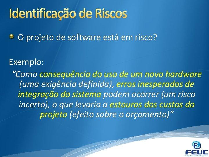 """Identificação de Riscos O projeto de software está em risco? Exemplo: """"Como consequência do"""