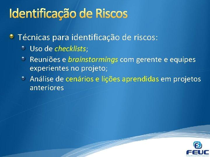 Identificação de Riscos Técnicas para identificação de riscos: Uso de checklists; Reuniões e brainstormings