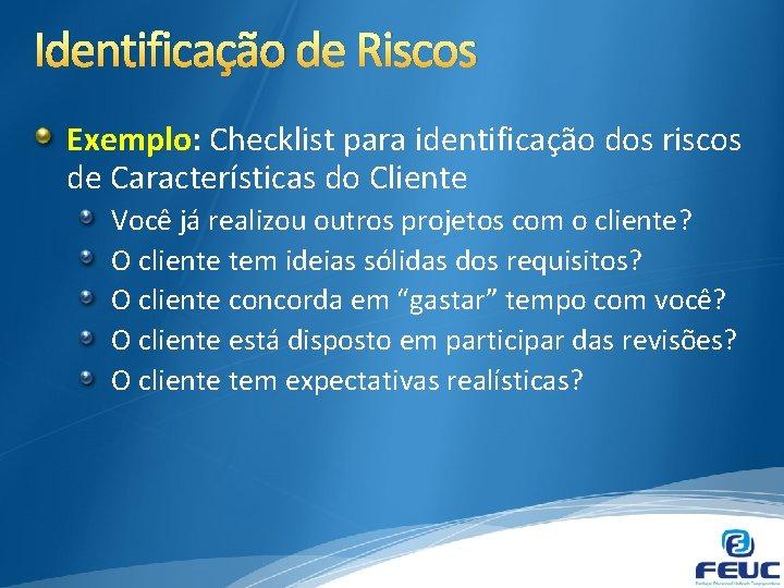 Identificação de Riscos Exemplo: Checklist para identificação dos riscos de Características do Cliente Você