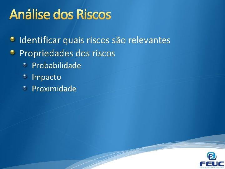 Análise dos Riscos Identificar quais riscos são relevantes Propriedades dos riscos Probabilidade Impacto Proximidade