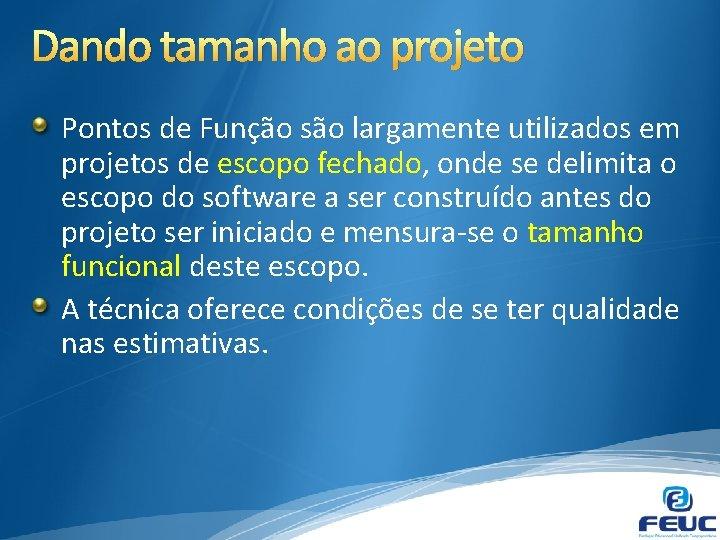 Dando tamanho ao projeto Pontos de Função são largamente utilizados em projetos de escopo