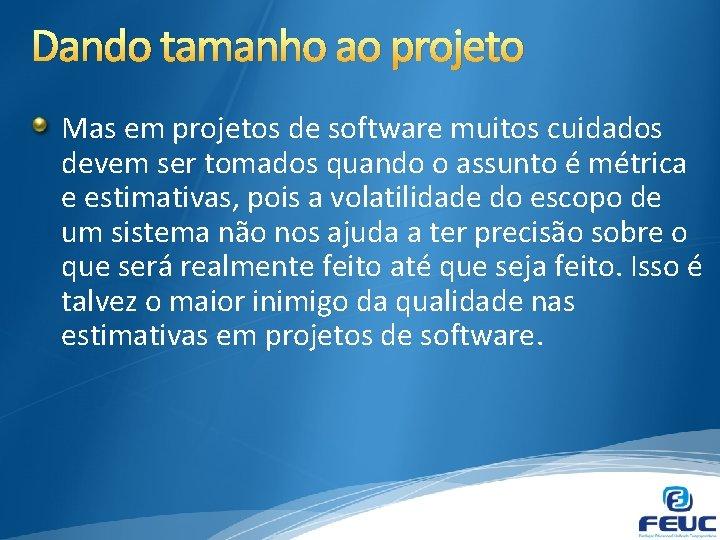 Dando tamanho ao projeto Mas em projetos de software muitos cuidados devem ser tomados