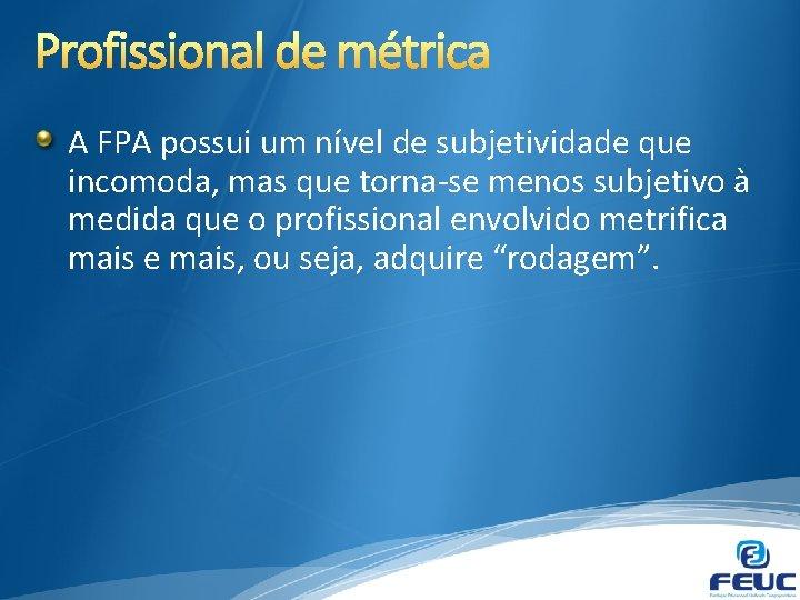 A FPA possui um nível de subjetividade que incomoda, mas que torna-se menos subjetivo