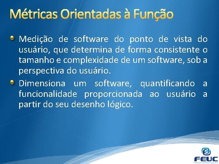 Métricas Orientadas à Função Medição de software do ponto de vista do usuário, que