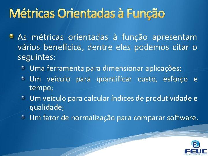 Métricas Orientadas à Função As métricas orientadas à função apresentam vários benefícios, dentre eles
