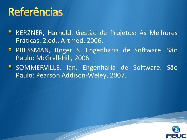 Referências KERZNER, Harnold. Gestão de Projetos: As Melhores Práticas. 2. ed. , Artmed, 2006.