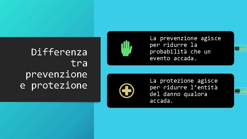Differenza tra prevenzione e protezione La prevenzione agisce per ridurre la probabilità che un