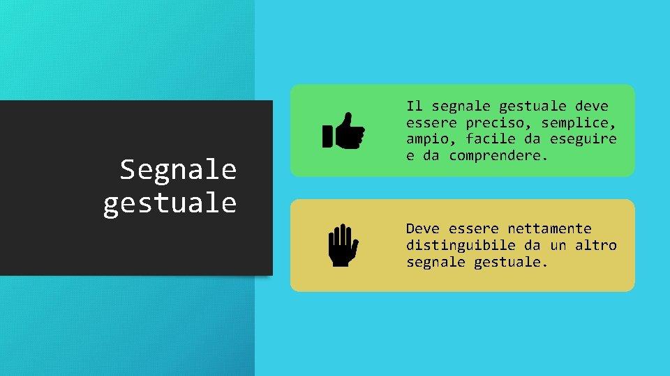 Segnale gestuale Il segnale gestuale deve essere preciso, semplice, ampio, facile da eseguire e