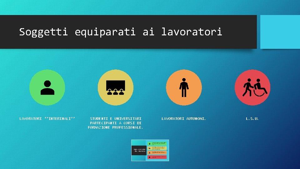 Soggetti equiparati ai lavoratori LAVORATORI ''INTERINALI'' STUDENTI E UNIVERSITARI PARTECIPANTI A CORSI DI FORMAZIONE