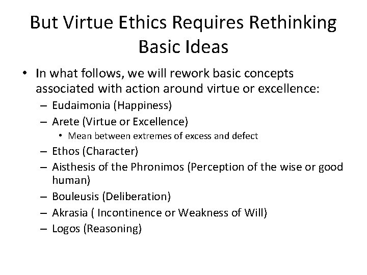 But Virtue Ethics Requires Rethinking Basic Ideas • In what follows, we will rework
