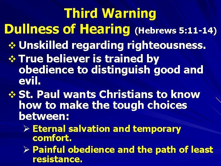 Third Warning Dullness of Hearing (Hebrews 5: 11 -14) v Unskilled regarding righteousness. v