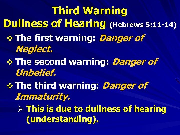 Third Warning Dullness of Hearing (Hebrews 5: 11 -14) v The first warning: Danger