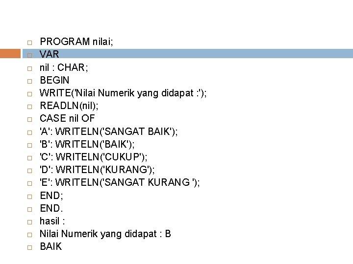 PROGRAM nilai; VAR nil : CHAR; BEGIN WRITE('Nilai Numerik yang didapat : ');