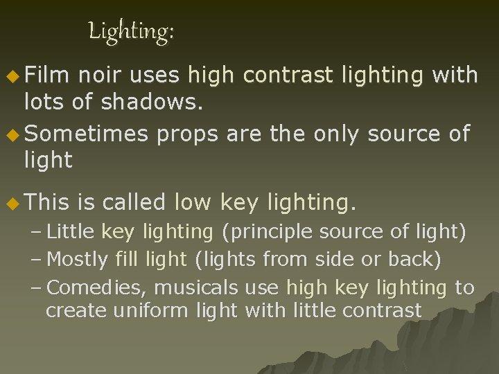 Lighting: u Film noir uses high contrast lighting with lots of shadows. u Sometimes