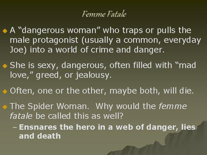 "Femme Fatale u u A ""dangerous woman"" who traps or pulls the male protagonist"