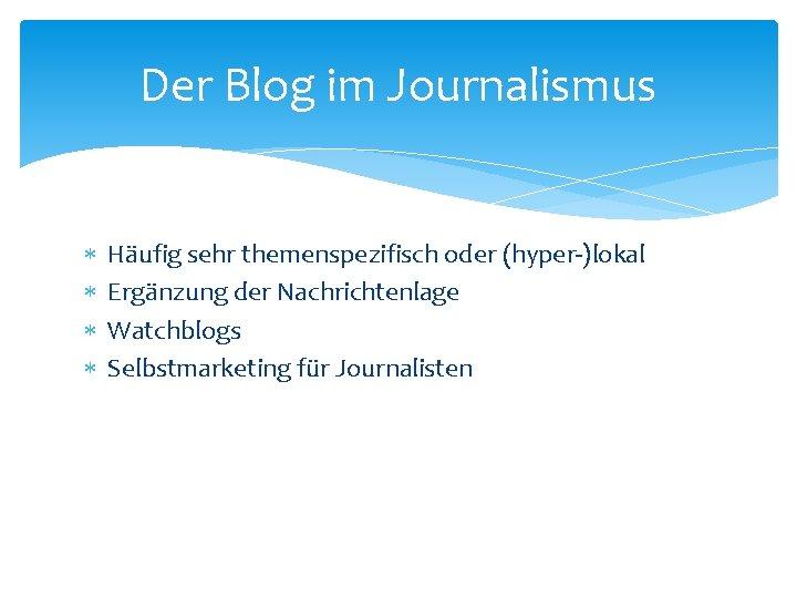 Der Blog im Journalismus Häufig sehr themenspezifisch oder (hyper-)lokal Ergänzung der Nachrichtenlage Watchblogs Selbstmarketing