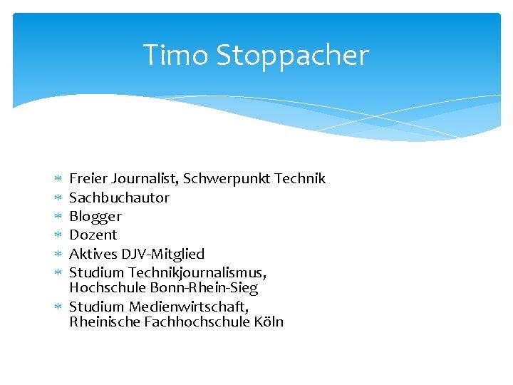 Timo Stoppacher Freier Journalist, Schwerpunkt Technik Sachbuchautor Blogger Dozent Aktives DJV-Mitglied Studium Technikjournalismus, Hochschule