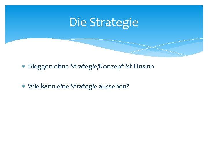 Die Strategie Bloggen ohne Strategie/Konzept ist Unsinn Wie kann eine Strategie aussehen?