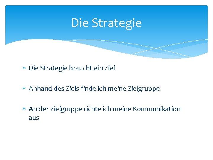 Die Strategie braucht ein Ziel Anhand des Ziels finde ich meine Zielgruppe An der