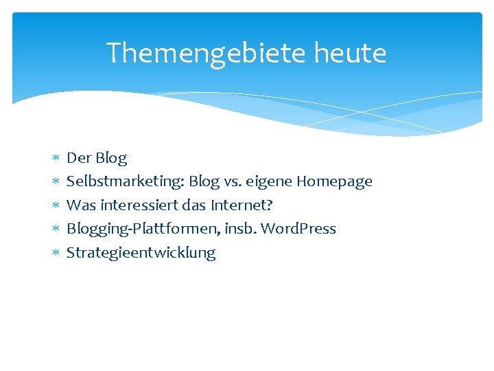 Themengebiete heute Der Blog Selbstmarketing: Blog vs. eigene Homepage Was interessiert das Internet? Blogging-Plattformen,