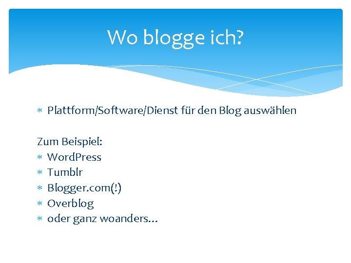 Wo blogge ich? Plattform/Software/Dienst für den Blog auswählen Zum Beispiel: Word. Press Tumblr Blogger.