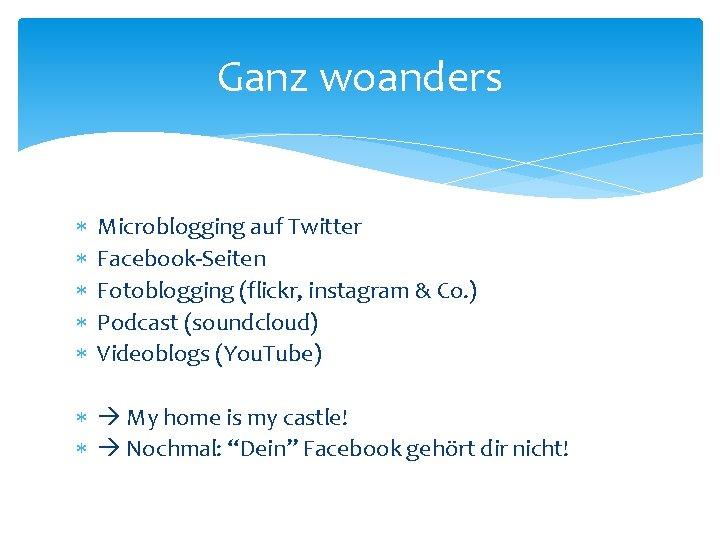Ganz woanders Microblogging auf Twitter Facebook-Seiten Fotoblogging (flickr, instagram & Co. ) Podcast (soundcloud)