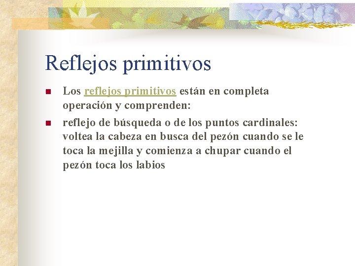 Reflejos primitivos n n Los reflejos primitivos están en completa operación y comprenden: reflejo
