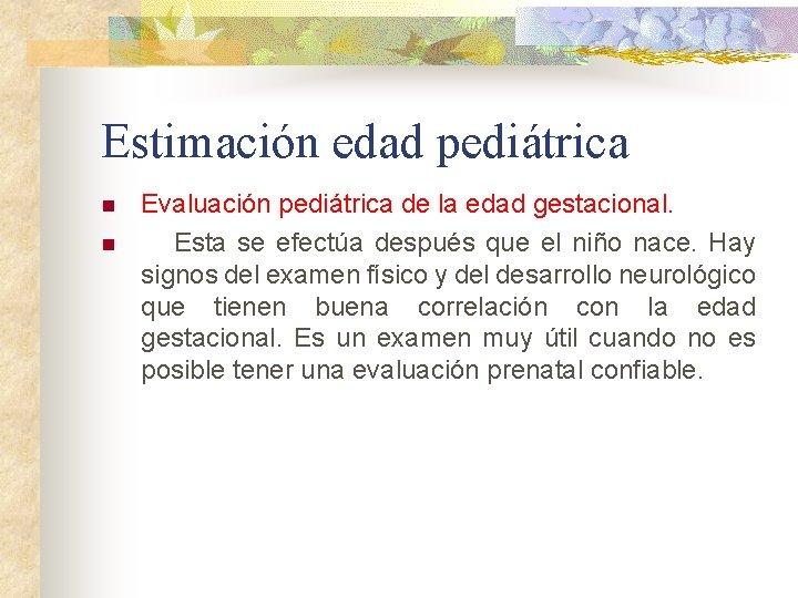Estimación edad pediátrica n n Evaluación pediátrica de la edad gestacional. Esta se efectúa