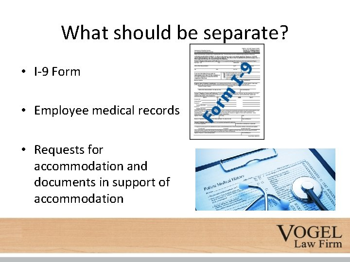 What should be separate? • I-9 Form • Employee medical records • Requests for