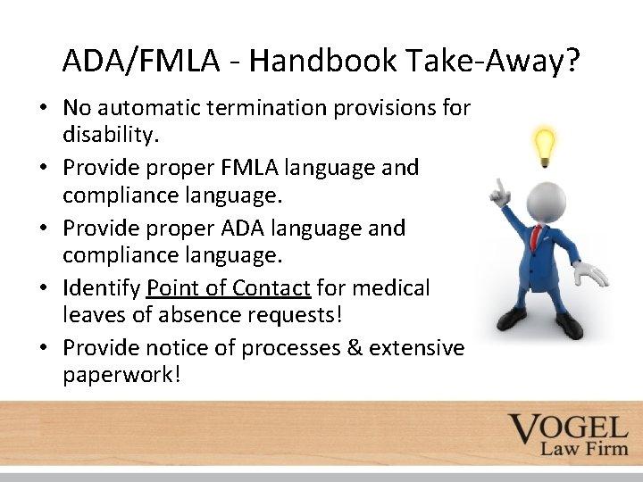 ADA/FMLA - Handbook Take-Away? • No automatic termination provisions for disability. • Provide proper