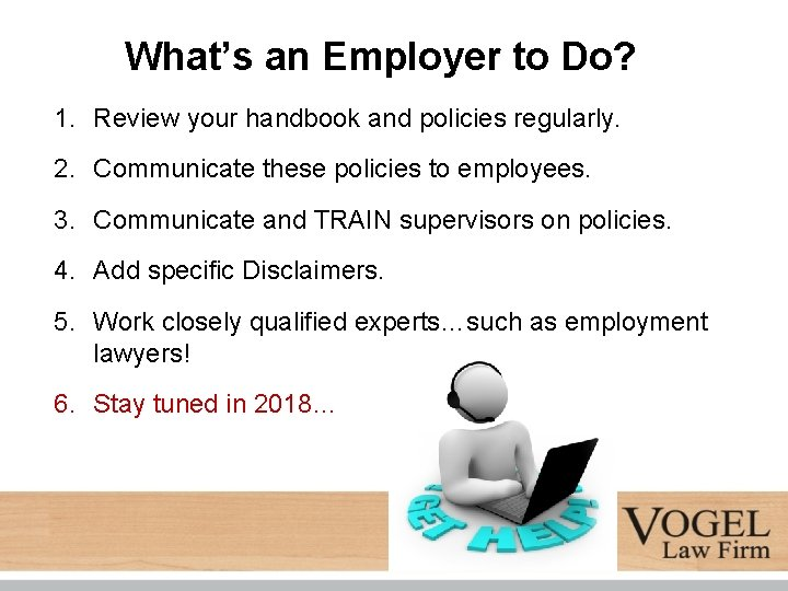 What's an Employer to Do? 1. Review your handbook and policies regularly. 2. Communicate