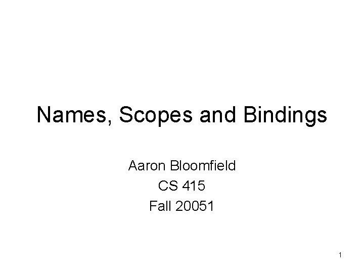 Names, Scopes and Bindings Aaron Bloomfield CS 415 Fall 20051 1