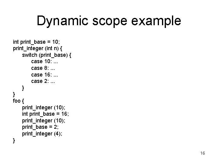 Dynamic scope example int print_base = 10; print_integer (int n) { switch (print_base) {