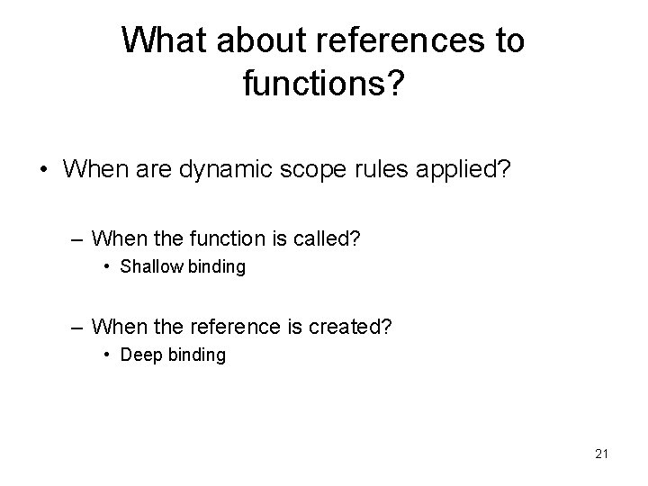 What about references to functions? • When are dynamic scope rules applied? – When