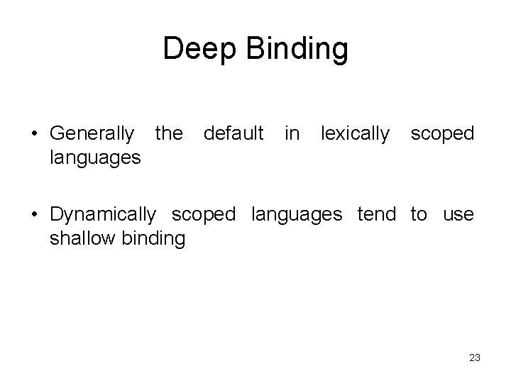 Deep Binding • Generally the languages default in lexically scoped • Dynamically scoped languages