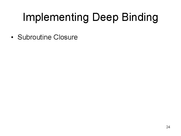 Implementing Deep Binding • Subroutine Closure 24