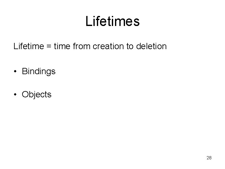 Lifetimes Lifetime = time from creation to deletion • Bindings • Objects 28