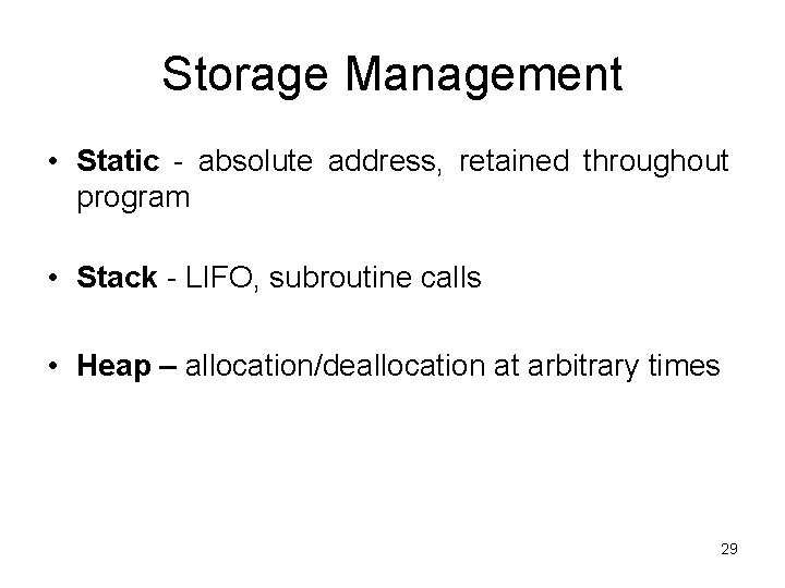 Storage Management • Static - absolute address, retained throughout program • Stack - LIFO,