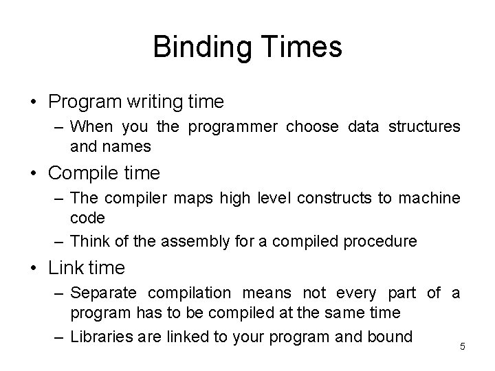 Binding Times • Program writing time – When you the programmer choose data structures