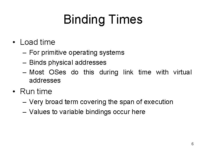 Binding Times • Load time – For primitive operating systems – Binds physical addresses
