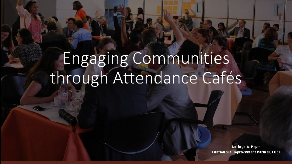 Engaging Communities through Attendance Cafés Kathryn A. Page Continuous Improvement Partner, OSSI 11/23/2020 |