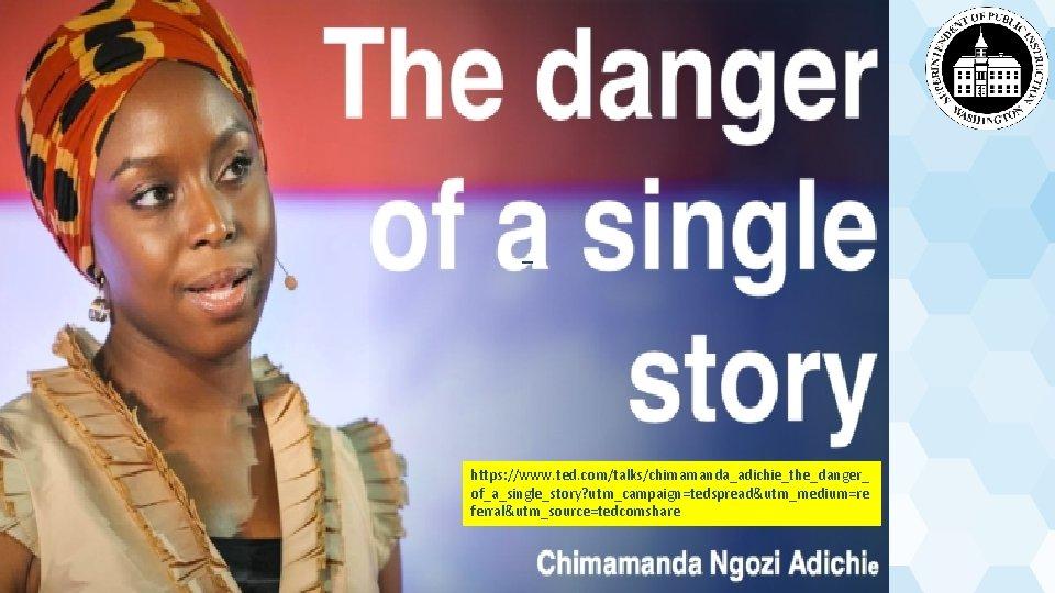 Single story https: //www. ted. com/talks/chimamanda_adichie_the_danger_ of_a_single_story? utm_campaign=tedspread&utm_medium=re ferral&utm_source=tedcomshare
