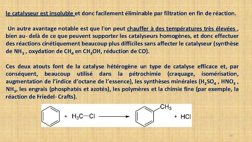 le catalyseur est insoluble et donc facilement éliminable par filtration en fin de réaction.