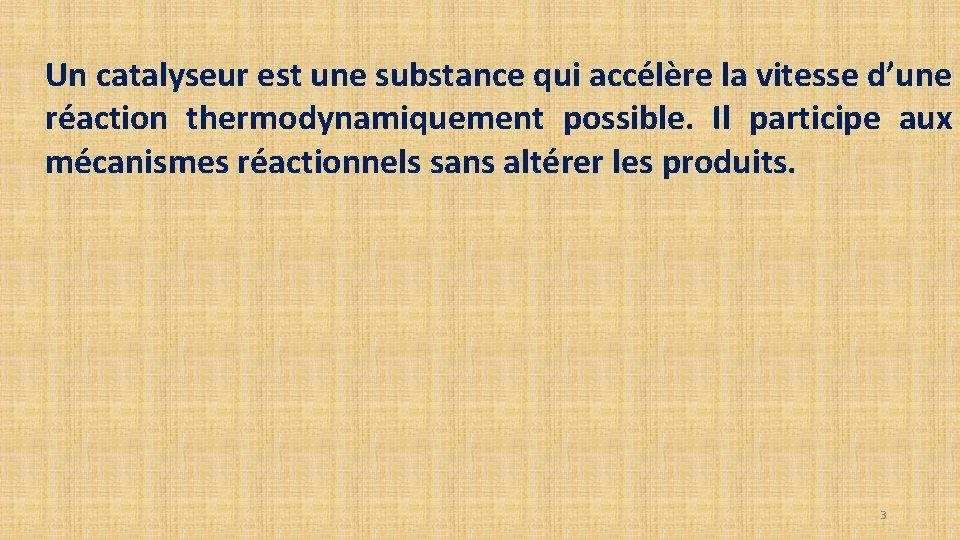 Un catalyseur est une substance qui accélère la vitesse d'une réaction thermodynamiquement possible. Il