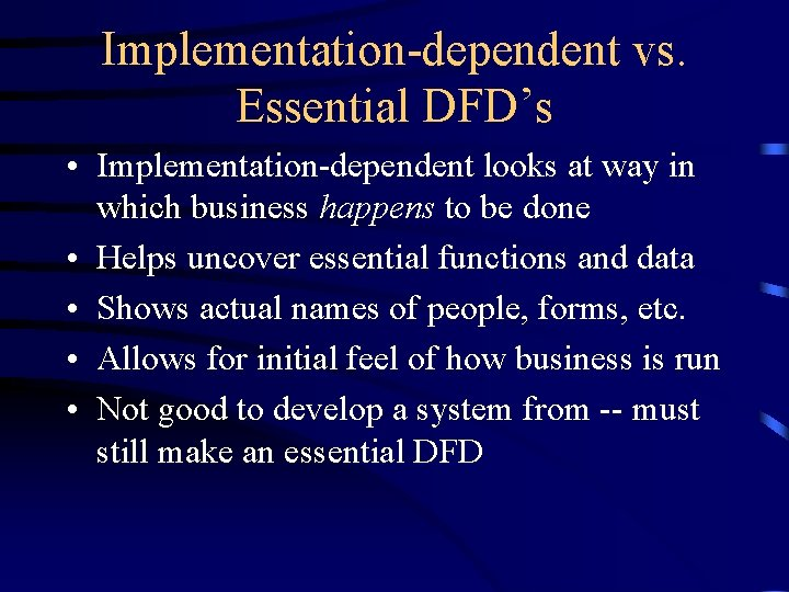 Implementation-dependent vs. Essential DFD's • Implementation-dependent looks at way in which business happens to